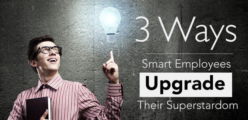 3 Ways Smart Employees Upgrade Their Superstardom